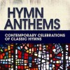 Various - Hymn Anthems: Contemporary Celebrations of Classic Hymns