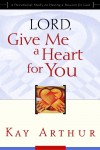 Kay Arthur - Lord, Give Me a Heart for You: A Devotional Study on Having a Passion for God