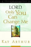 Kay Arthur - Lord, Only You Can Change Me: A Devotional Study on Growing in Character from the Beatitudes