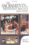 James F White - The sacraments in Protestant practice and faith