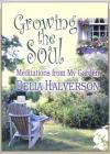 Delia Halverson - Growing the Soul: Meditations from My Garden
