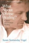 Susan Vogel - What About Divine Healing?: A Study of Christian Healing (FaithQuestions)