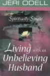Jeri Odell - Spiritually Single: Living with an Unbelieving Husband