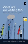 Holmes & Rook - What Are We Waiting For? Christian hope and contemporary culture