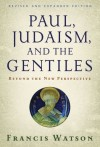 Francis Watson - Paul, Judaism and the Gentiles: Beyond the New Perspective