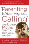 Leslie Leyland Fields - Parenting Is Your Highest Calling: And Eight Other Myths That Trap Us in Worry and Guilt