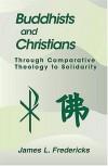 James L. Fredericks - Buddhists and Christians: Through Comparative Theology to Solidarity (Faith Meets Faith)