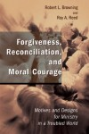 Robert L. Browning, Roy A. Reed - Forgiveness, Reconciliation and Moral Courage: Motives and Designs for Ministry in a Troubled World (Studies in Practical Theology)