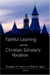 Henry - Faithful Learning and the Christian Scholarly Vocation