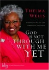 Thelma Wells - God Is Not Through with Me Yet: Holding on to the One Who Holds You Close