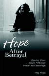 Meg Wilson - Hope After Betrayal: Healing When Sexual Addiction Invades Your Marriage