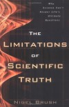 Nigel Brush - The Limitations of Scientific Truth: Why Science Can't Answer Life's Ultimate Questions