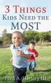 Fred A Hartley III - 3 Things Kids Need The Most