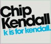Chip Kendall - K Is For Kendall