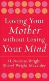 H Norman Wright, & Sheryl Wright Macauley - Loving Your Mother Without Losing Your Mind